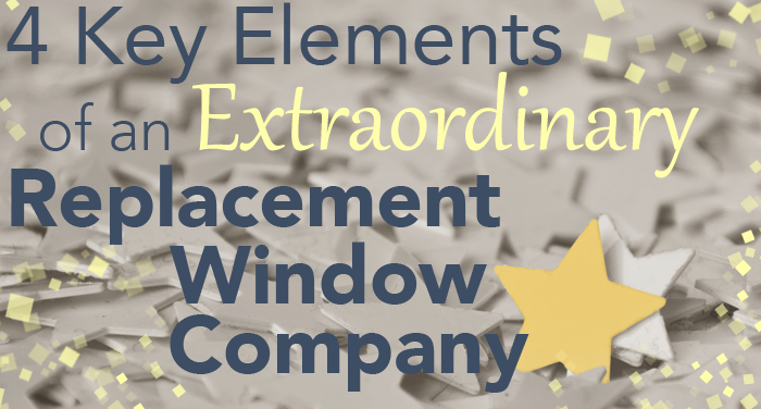 4 Key Elements of an Extraordinary Replacement Window Company