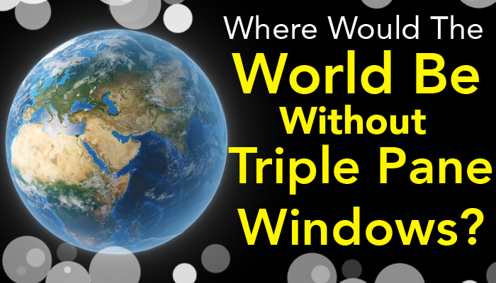 Where Would The World Be Without Triple Pane Windows?